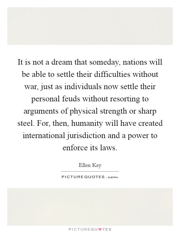It is not a dream that someday, nations will be able to settle their difficulties without war, just as individuals now settle their personal feuds without resorting to arguments of physical strength or sharp steel. For, then, humanity will have created international jurisdiction and a power to enforce its laws Picture Quote #1