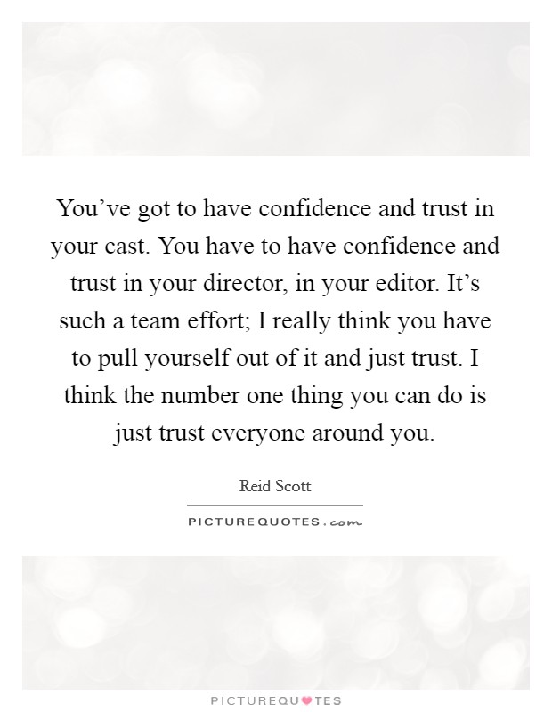 You've got to have confidence and trust in your cast. You have to have confidence and trust in your director, in your editor. It's such a team effort; I really think you have to pull yourself out of it and just trust. I think the number one thing you can do is just trust everyone around you Picture Quote #1