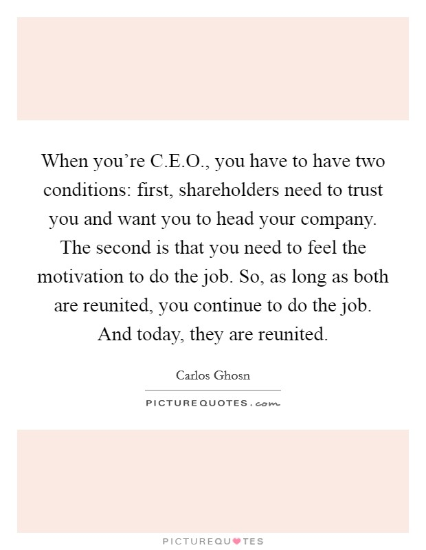 When you're C.E.O., you have to have two conditions: first, shareholders need to trust you and want you to head your company. The second is that you need to feel the motivation to do the job. So, as long as both are reunited, you continue to do the job. And today, they are reunited Picture Quote #1