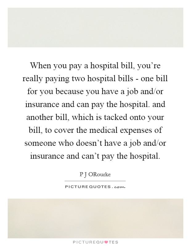 When you pay a hospital bill, you're really paying two hospital bills - one bill for you because you have a job and/or insurance and can pay the hospital. and another bill, which is tacked onto your bill, to cover the medical expenses of someone who doesn't have a job and/or insurance and can't pay the hospital Picture Quote #1