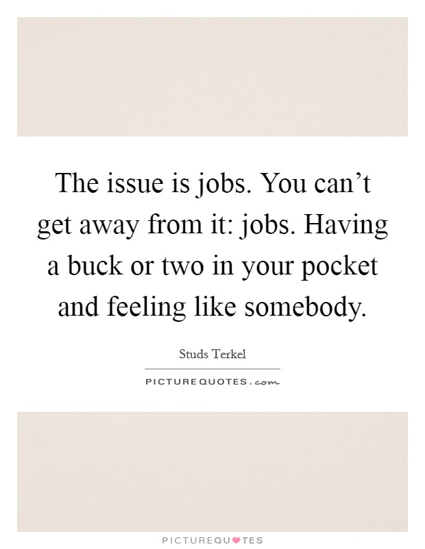 The issue is jobs. You can't get away from it: jobs. Having a buck or two in your pocket and feeling like somebody Picture Quote #1