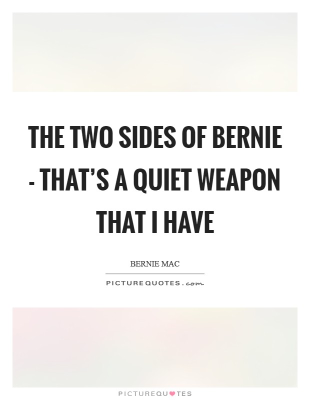 The two sides of Bernie - that's a quiet weapon that I have Picture Quote #1