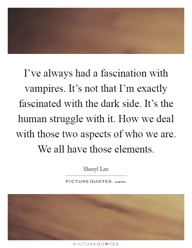 I've always had a fascination with vampires. It's not that I'm exactly fascinated with the dark side. It's the human struggle with it. How we deal with those two aspects of who we are. We all have those elements Picture Quote #1