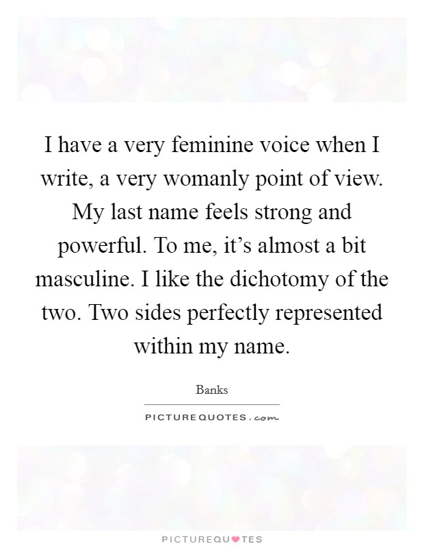 I have a very feminine voice when I write, a very womanly point of view. My last name feels strong and powerful. To me, it's almost a bit masculine. I like the dichotomy of the two. Two sides perfectly represented within my name Picture Quote #1
