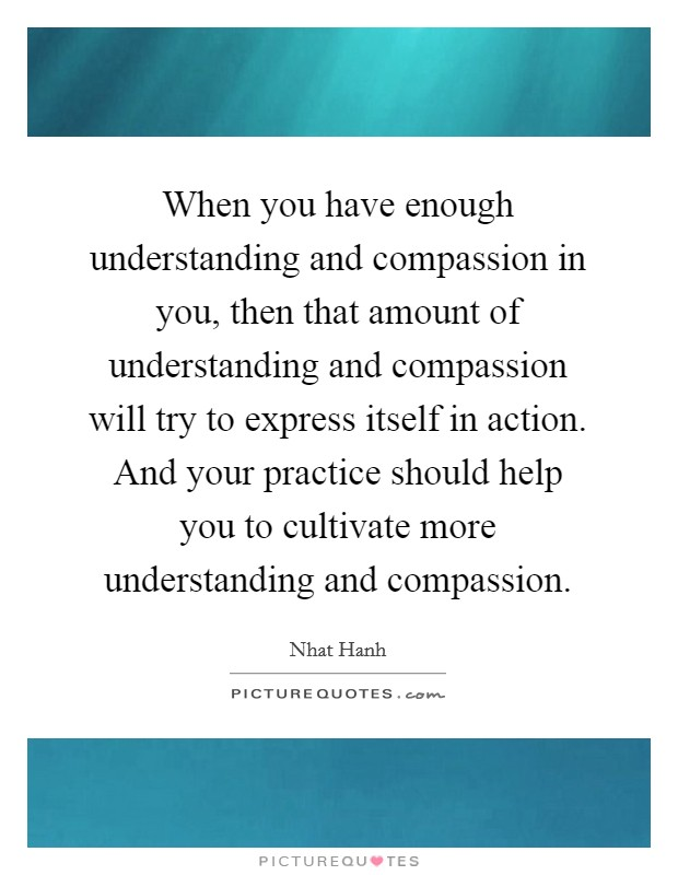 When you have enough understanding and compassion in you, then that amount of understanding and compassion will try to express itself in action. And your practice should help you to cultivate more understanding and compassion Picture Quote #1
