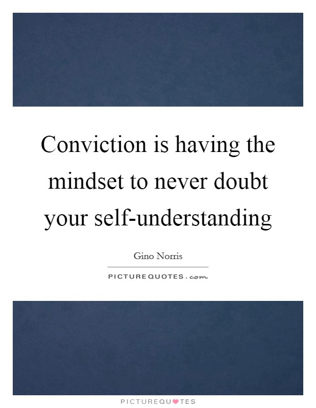 Conviction is having the mindset to never doubt your self-understanding Picture Quote #1