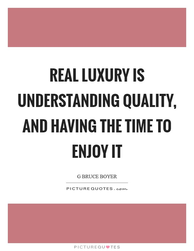 Real luxury is understanding quality, and having the time to enjoy it Picture Quote #1