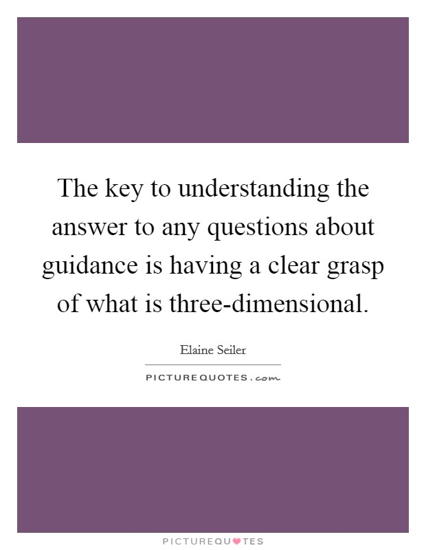 The key to understanding the answer to any questions about guidance is having a clear grasp of what is three-dimensional Picture Quote #1
