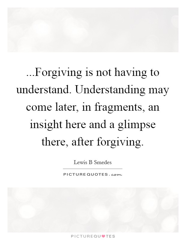 ...Forgiving is not having to understand. Understanding may come later, in fragments, an insight here and a glimpse there, after forgiving Picture Quote #1