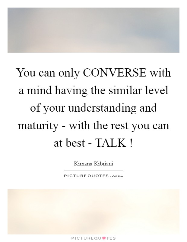 You can only CONVERSE with a mind having the similar level of your understanding and maturity - with the rest you can at best - TALK ! Picture Quote #1