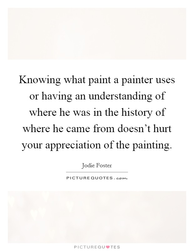 Knowing what paint a painter uses or having an understanding of where he was in the history of where he came from doesn't hurt your appreciation of the painting Picture Quote #1