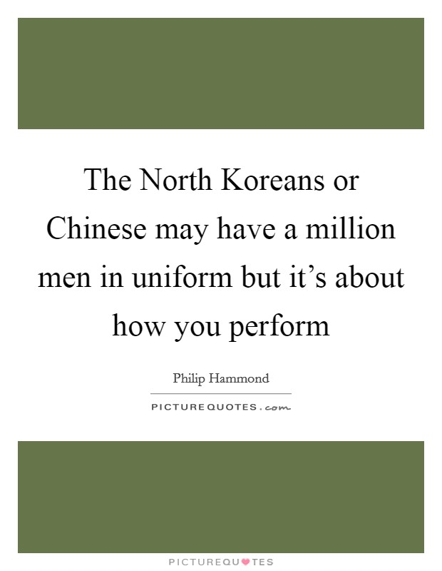 The North Koreans or Chinese may have a million men in uniform but it's about how you perform Picture Quote #1