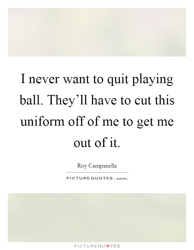 I never want to quit playing ball. They'll have to cut this uniform off of me to get me out of it. Picture Quote #1