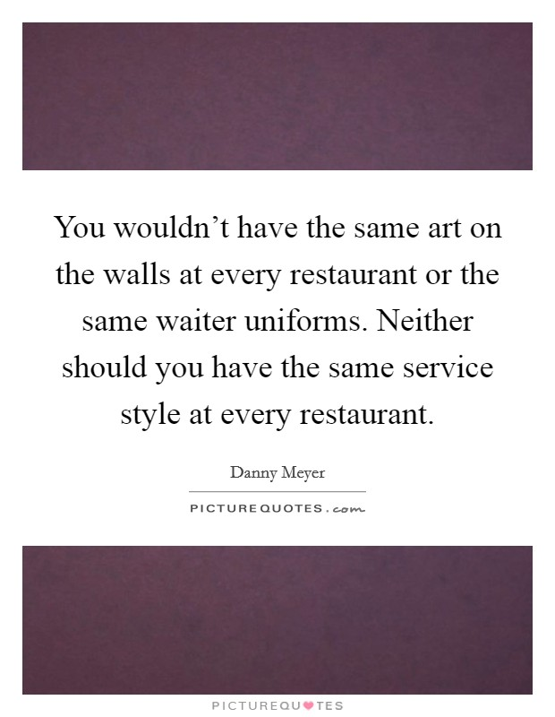 You wouldn't have the same art on the walls at every restaurant or the same waiter uniforms. Neither should you have the same service style at every restaurant Picture Quote #1