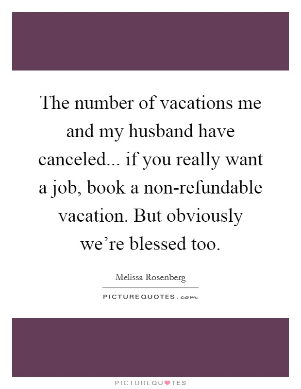 The number of vacations me and my husband have canceled... if you really want a job, book a non-refundable vacation. But obviously we're blessed too Picture Quote #1