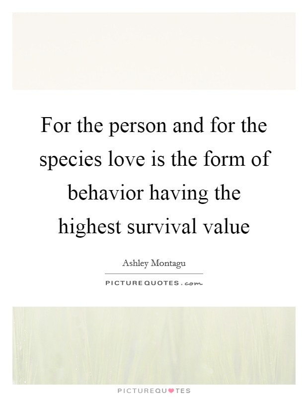 For the person and for the species love is the form of behavior having the highest survival value Picture Quote #1
