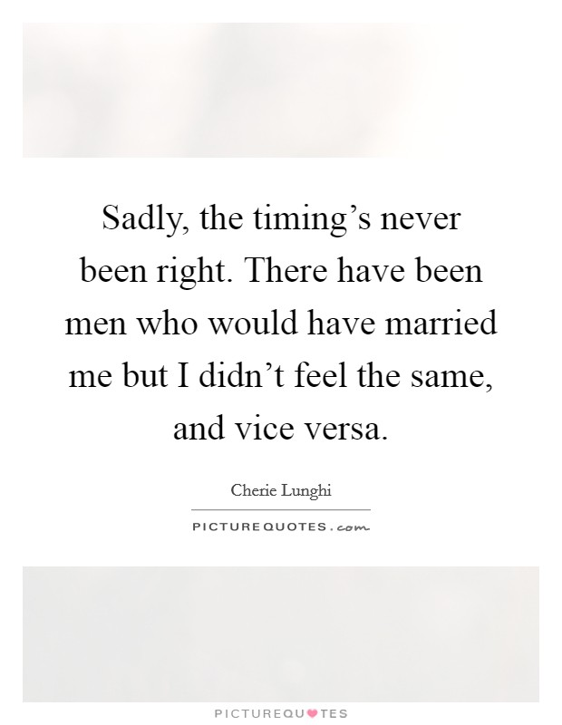 Sadly, the timing's never been right. There have been men who would have married me but I didn't feel the same, and vice versa. Picture Quote #1