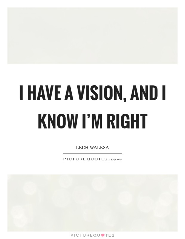 I have a vision, and I know I'm right Picture Quote #1