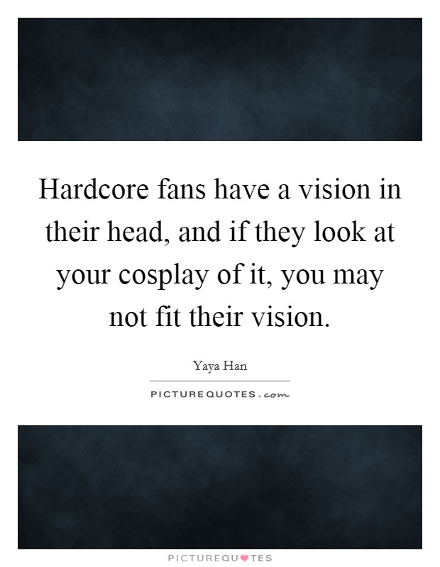Hardcore fans have a vision in their head, and if they look at your cosplay of it, you may not fit their vision Picture Quote #1
