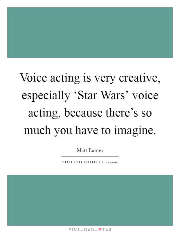Voice acting is very creative, especially 'Star Wars' voice acting, because there's so much you have to imagine Picture Quote #1