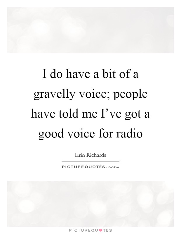 I do have a bit of a gravelly voice; people have told me I've got a good voice for radio Picture Quote #1
