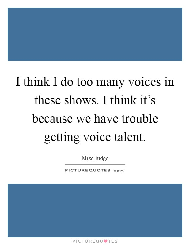 I think I do too many voices in these shows. I think it's because we have trouble getting voice talent Picture Quote #1