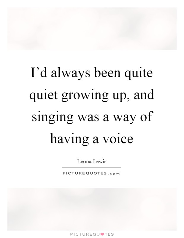 I'd always been quite quiet growing up, and singing was a way of having a voice Picture Quote #1