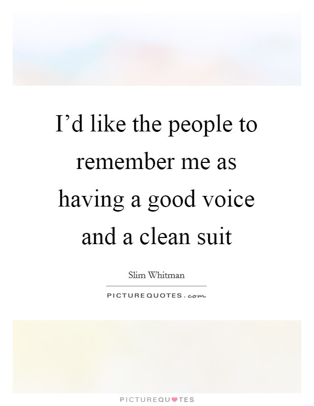 I'd like the people to remember me as having a good voice and a clean suit Picture Quote #1