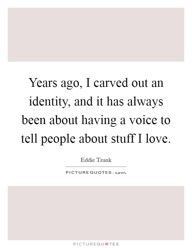 Years ago, I carved out an identity, and it has always been about having a voice to tell people about stuff I love Picture Quote #1