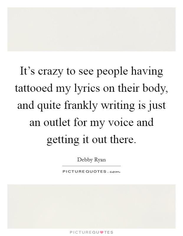 It's crazy to see people having tattooed my lyrics on their body, and quite frankly writing is just an outlet for my voice and getting it out there Picture Quote #1