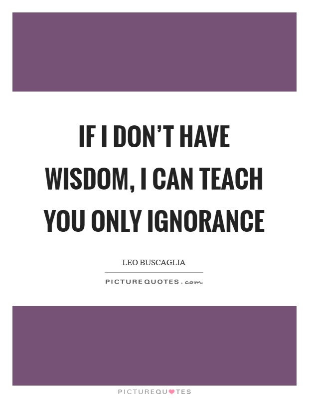 If I don't have wisdom, I can teach you only ignorance Picture Quote #1