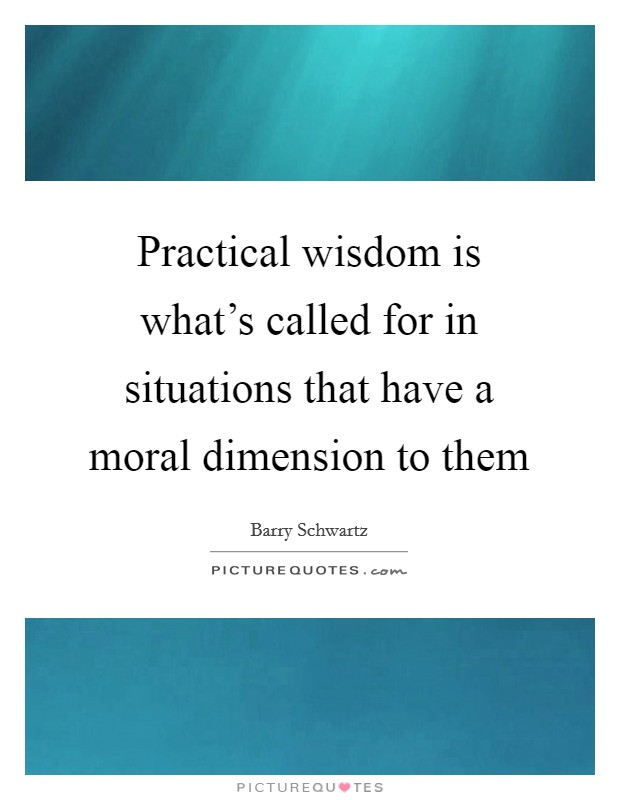 Practical wisdom is what's called for in situations that have a moral dimension to them Picture Quote #1