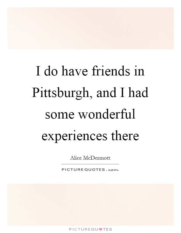 I do have friends in Pittsburgh, and I had some wonderful experiences there Picture Quote #1