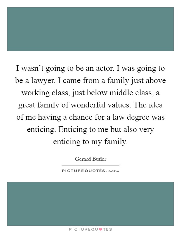 I wasn't going to be an actor. I was going to be a lawyer. I came from a family just above working class, just below middle class, a great family of wonderful values. The idea of me having a chance for a law degree was enticing. Enticing to me but also very enticing to my family Picture Quote #1