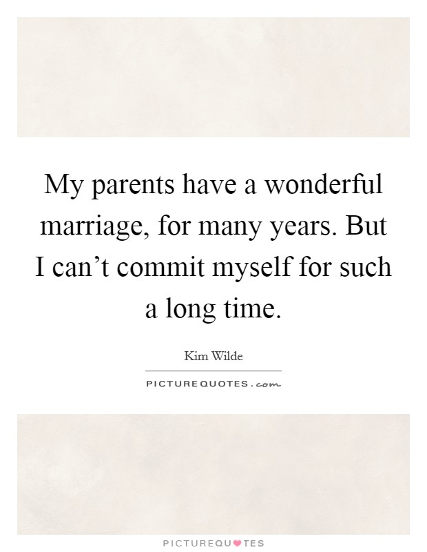 My parents have a wonderful marriage, for many years. But I can't commit myself for such a long time Picture Quote #1