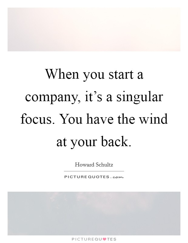 When you start a company, it's a singular focus. You have the wind at your back. Picture Quote #1