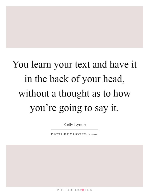 You learn your text and have it in the back of your head, without a thought as to how you're going to say it Picture Quote #1