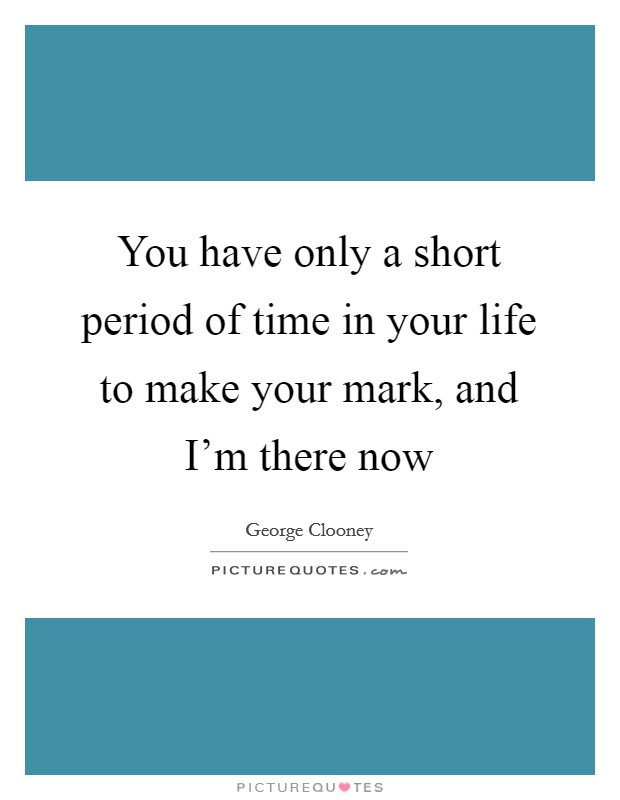 You have only a short period of time in your life to make your mark, and I'm there now Picture Quote #1