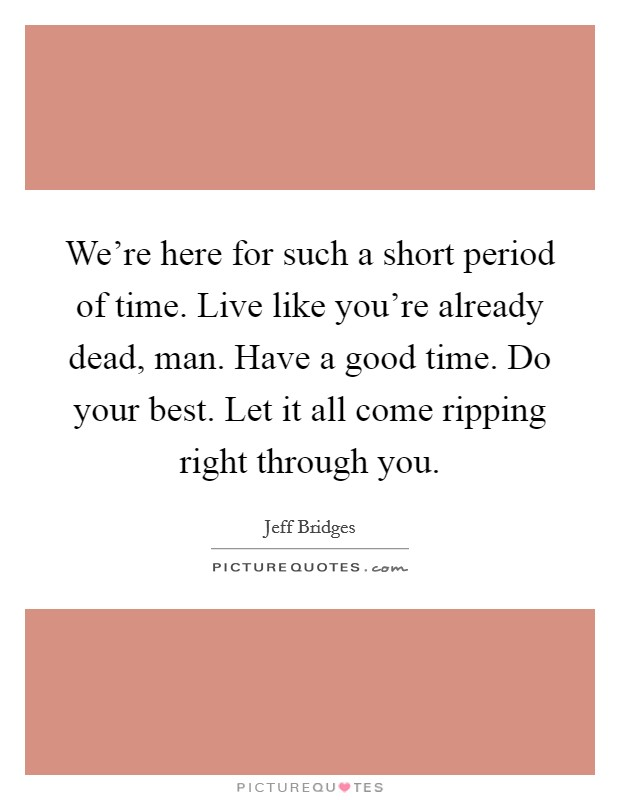 We're here for such a short period of time. Live like you're already dead, man. Have a good time. Do your best. Let it all come ripping right through you Picture Quote #1