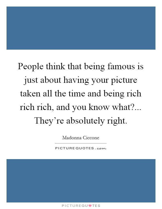 People think that being famous is just about having your picture taken all the time and being rich rich rich, and you know what?... They're absolutely right Picture Quote #1