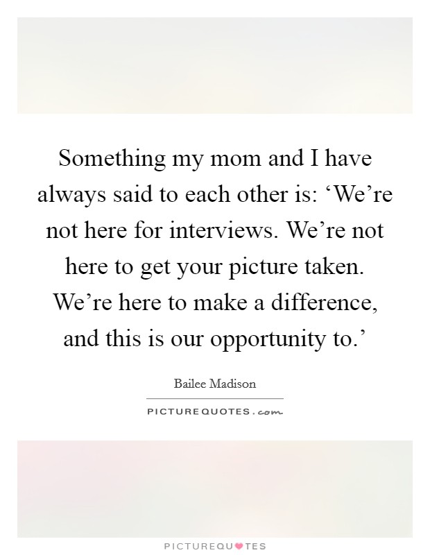 Something my mom and I have always said to each other is: 'We're not here for interviews. We're not here to get your picture taken. We're here to make a difference, and this is our opportunity to.' Picture Quote #1