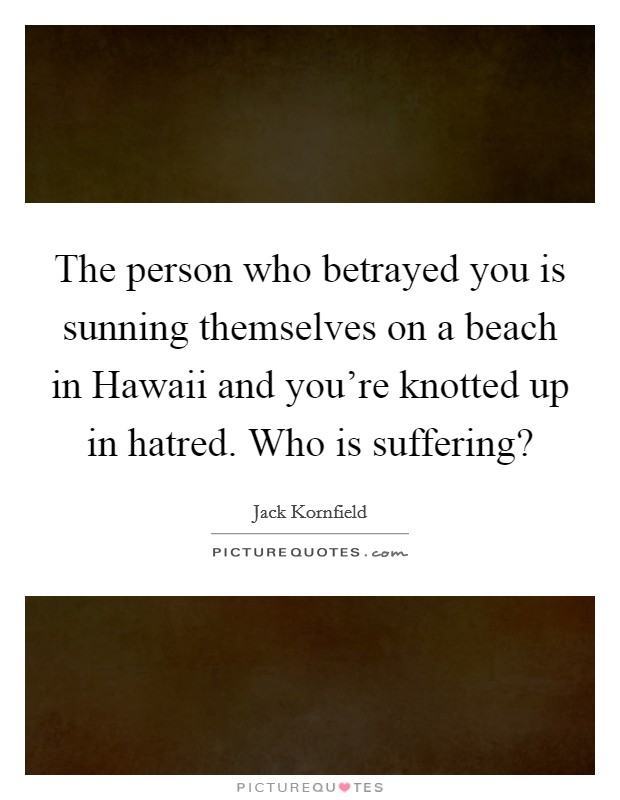 The person who betrayed you is sunning themselves on a beach in Hawaii and you're knotted up in hatred. Who is suffering? Picture Quote #1