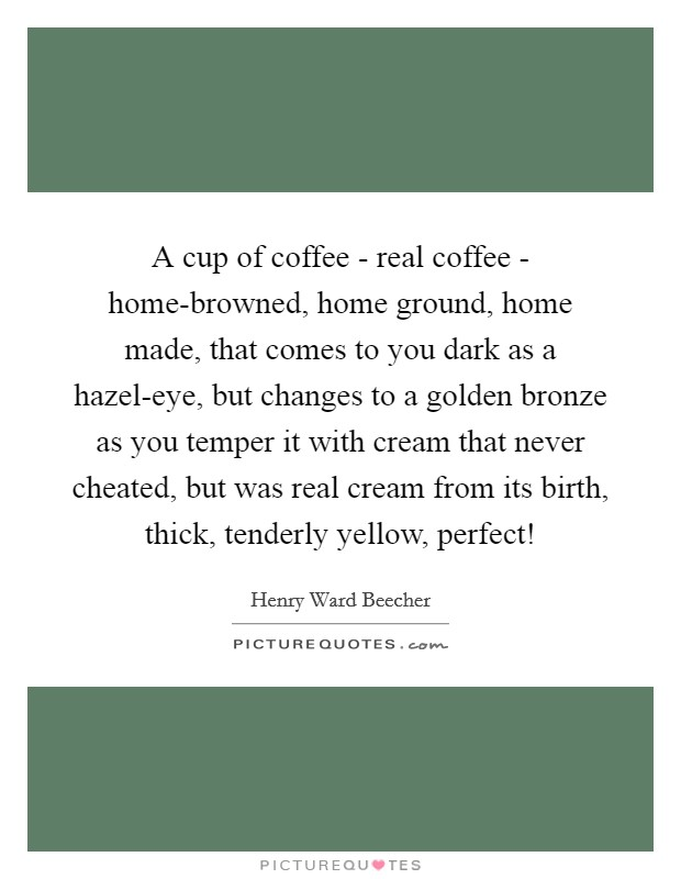 A cup of coffee - real coffee - home-browned, home ground, home made, that comes to you dark as a hazel-eye, but changes to a golden bronze as you temper it with cream that never cheated, but was real cream from its birth, thick, tenderly yellow, perfect! Picture Quote #1