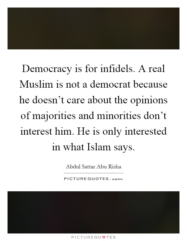 Democracy is for infidels. A real Muslim is not a democrat because he doesn't care about the opinions of majorities and minorities don't interest him. He is only interested in what Islam says Picture Quote #1