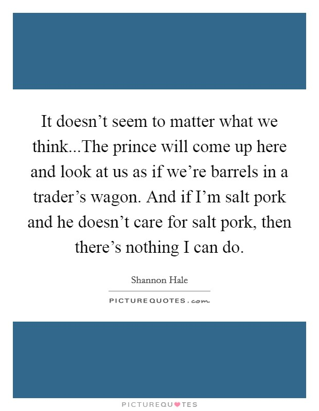 It doesn't seem to matter what we think...The prince will come up here and look at us as if we're barrels in a trader's wagon. And if I'm salt pork and he doesn't care for salt pork, then there's nothing I can do Picture Quote #1