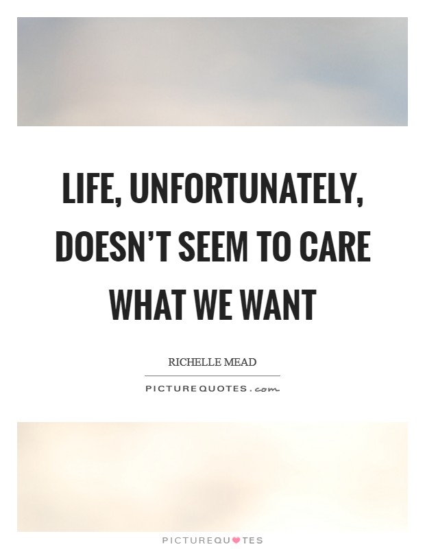 Life, unfortunately, doesn't seem to care what we want Picture Quote #1