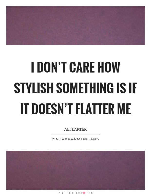 I don't care how stylish something is if it doesn't flatter me Picture Quote #1