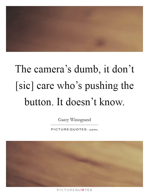 The camera's dumb, it don't [sic] care who's pushing the button. It doesn't know Picture Quote #1
