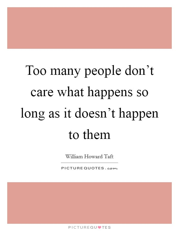 Too many people don't care what happens so long as it doesn't happen to them Picture Quote #1