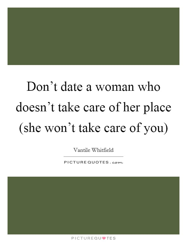 Don't date a woman who doesn't take care of her place (she won't take care of you) Picture Quote #1